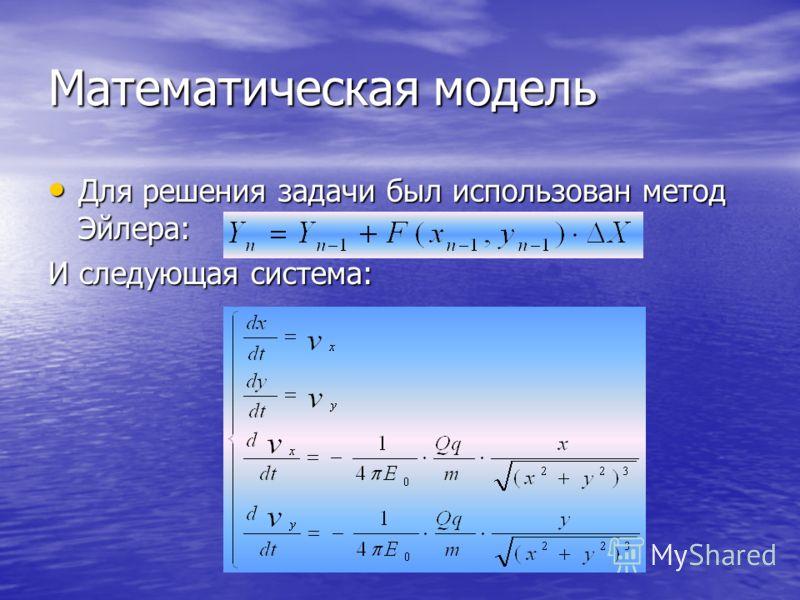 Математическая модель Для решения задачи был использован метод Эйлера: Для решения задачи был использован метод Эйлера: И следующая система: