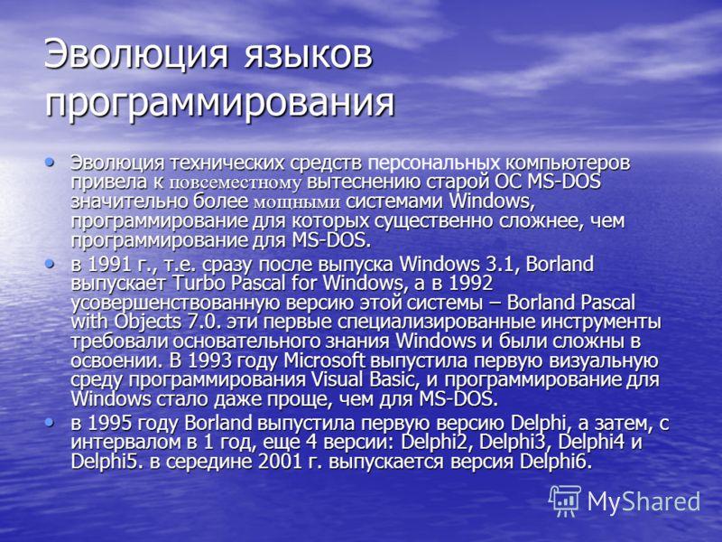 Эволюция языков программирования Эволюция технических средств компьютеров привела к повсеместному вытеснению старой ОС MS-DOS значительно более мощными системами Windows, программирование для которых существенно сложнее, чем программирование для MS-D