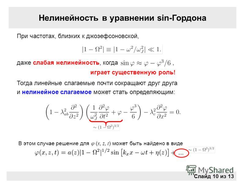 Нелинейность в уравнении sin-Гордона При частотах, близких к джозефсоновской, даже слабая нелинейность, когда,, играет существенную роль! Тогда линейные слагаемые почти сокращают друг друга и нелинейное слагаемое может стать определяющим: В этом случ