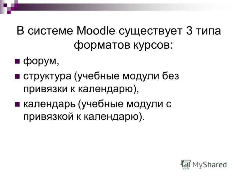 В системе Moodle существует 3 типа форматов курсов: форум, структура (учебные модули без привязки к календарю), календарь (учебные модули с привязкой к календарю).