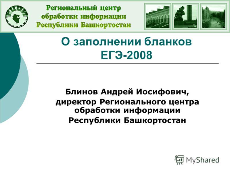 О заполнении бланков ЕГЭ-2008 Блинов Андрей Иосифович, директор Регионального центра обработки информации Республики Башкортостан