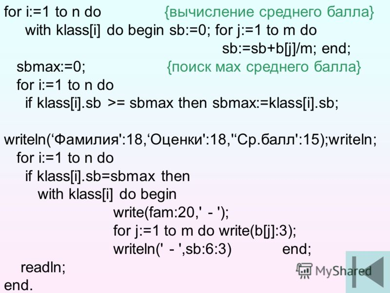 10 for i:=1 to n do {вычисление среднего балла} with klass[i] do begin sb:=0; for j:=1 to m do sb:=sb+b[j]/m; end; sbmax:=0; {поиск мах среднего балла} for i:=1 to n do if klass[i].sb >= sbmax then sbmax:=klass[i].sb; writeln(Фамилия':18,Оценки':18,'