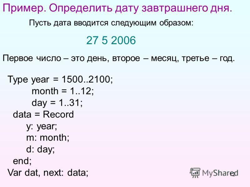 12 Пример. Определить дату завтрашнего дня. Пусть дата вводится следующим образом: 27 5 2006 Type year = 1500..2100; month = 1..12; day = 1..31; data = Record y: year; m: month; d: day; end; Var dat, next: data; Первое число – это день, второе – меся