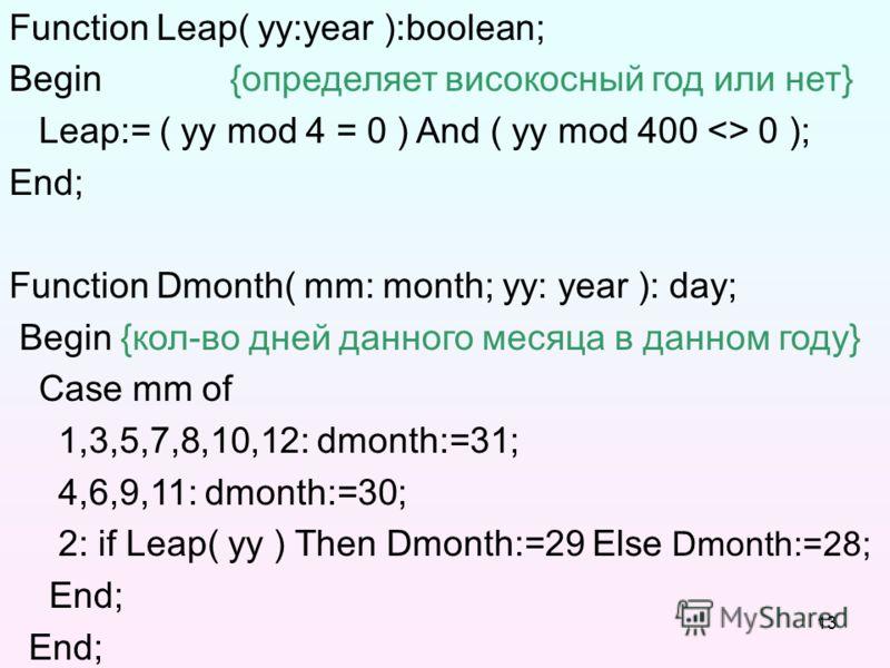 13 Function Leap( yy:year ):boolean; Begin {определяет високосный год или нет} Leap:= ( yy mod 4 = 0 ) And ( yy mod 400  0 ); End; Function Dmonth( mm: month; yy: year ): day; Begin {кол-во дней данного месяца в данном году} Case mm of 1,3,5,7,8,10,1