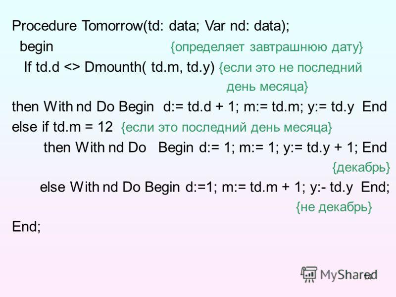 14 Procedure Tomorrow(td: data; Var nd: data); begin {определяет завтрашнюю дату} If td.d  Dmounth( td.m, td.y) {если это не последний день месяца} then With nd Do Begin d:= td.d + 1; m:= td.m; y:= td.y End else if td.m = 12 {если это последний день