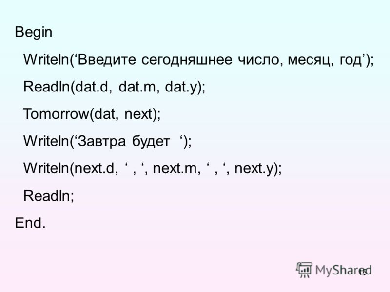 15 Begin Writeln(Введите сегодняшнее число, месяц, год); Readln(dat.d, dat.m, dat.y); Tomorrow(dat, next); Writeln(Завтра будет ); Writeln(next.d,,, next.m,,, next.y); Readln; End.