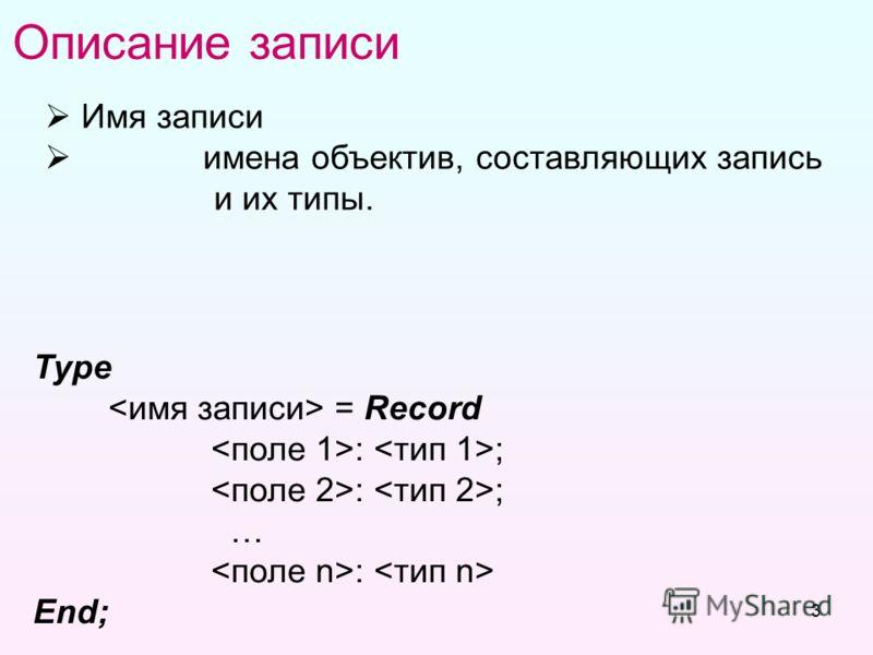 3 Описание записи Имя записи имена объектив, составляющих запись и их типы. Общий вид: Type  = Record : ; : ; … :  End;