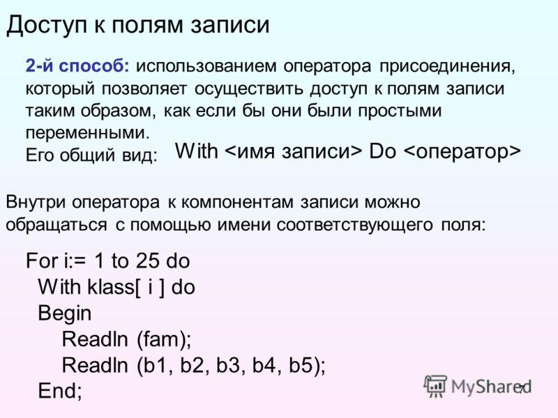 7 Доступ к полям записи 2-й способ: использованием оператора присоединения, который позволяет осуществить доступ к полям записи таким образом, как если бы они были простыми переменными. Его общий вид: Внутри оператора к компонентам записи можно обращ