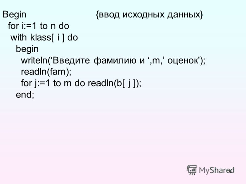 9 Begin {ввод исходных данных} for i:=1 to n do with klass[ i ] do begin writeln(Введите фамилию и,m, оценок'); readln(fam); for j:=1 to m do readln(b[ j ]); end;