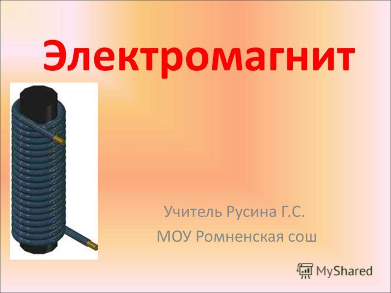 Электромагнит Учитель Русина Г.С. МОУ Ромненская сош