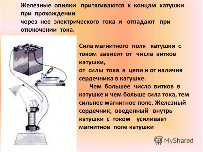 Железные опилки притягиваются к концам катушки при прохождении через нее электрического тока и отпадают при отключении тока. Сила магнитного поля катушки с током зависит от числа витков катушки, от силы тока в цепи и от наличия сердечника в катушке.