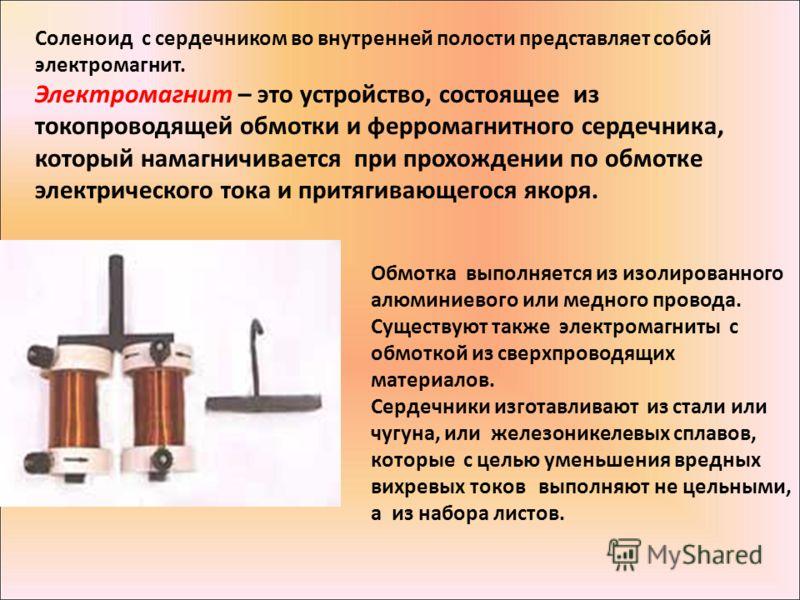 Соленоид с сердечником во внутренней полости представляет собой электромагнит. Электромагнит – это устройство, состоящее из токопроводящей обмотки и ферромагнитного сердечника, который намагничивается при прохождении по обмотке электрического тока и
