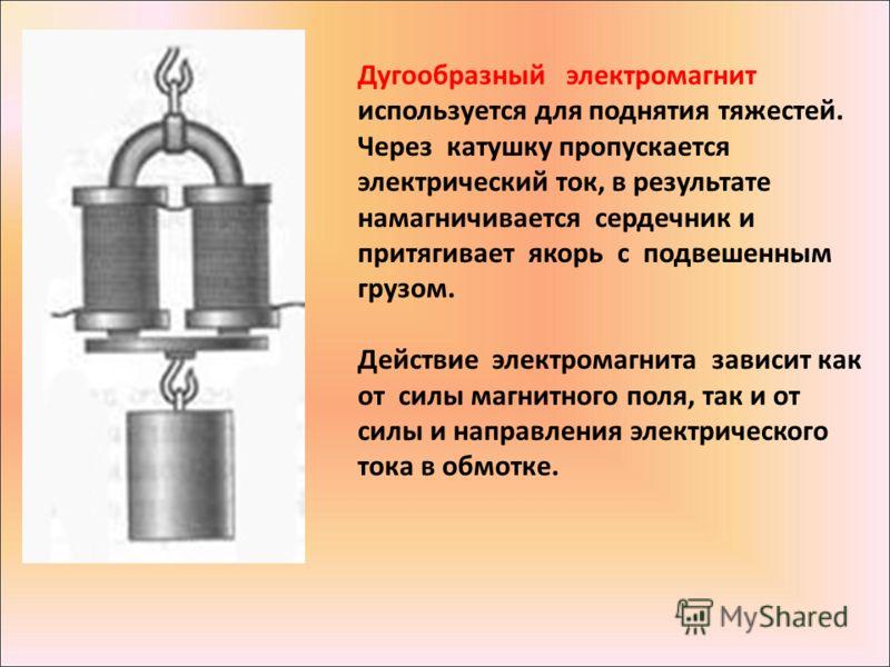 Дугообразный электромагнит используется для поднятия тяжестей. Через катушку пропускается электрический ток, в результате намагничивается сердечник и притягивает якорь с подвешенным грузом. Действие электромагнита зависит как от силы магнитного поля,