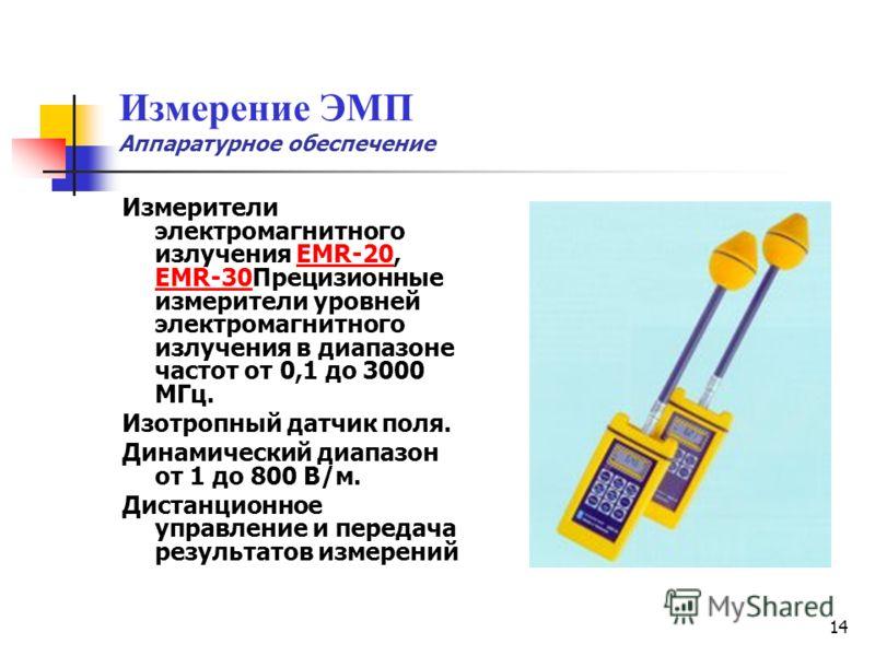 14 Измерение ЭМП Аппаратурное обеспечение Измерители электромагнитного излучения EMR-20, EMR-30Прецизионные измерители уровней электромагнитного излучения в диапазоне частот от 0,1 до 3000 МГц.EMR-20 EMR-30 Изотропный датчик поля. Динамический диапаз