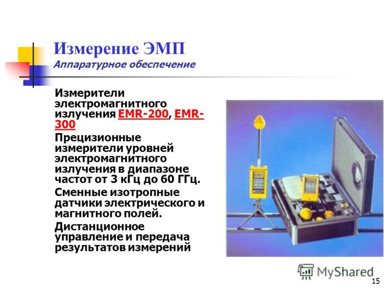 15 Измерение ЭМП Аппаратурное обеспечение Измерители электромагнитного излучения EMR-200, EMR- 300EMR-200EMR- 300 Прецизионные измерители уровней электромагнитного излучения в диапазоне частот от 3 кГц до 60 ГГц. Сменные изотропные датчики электричес