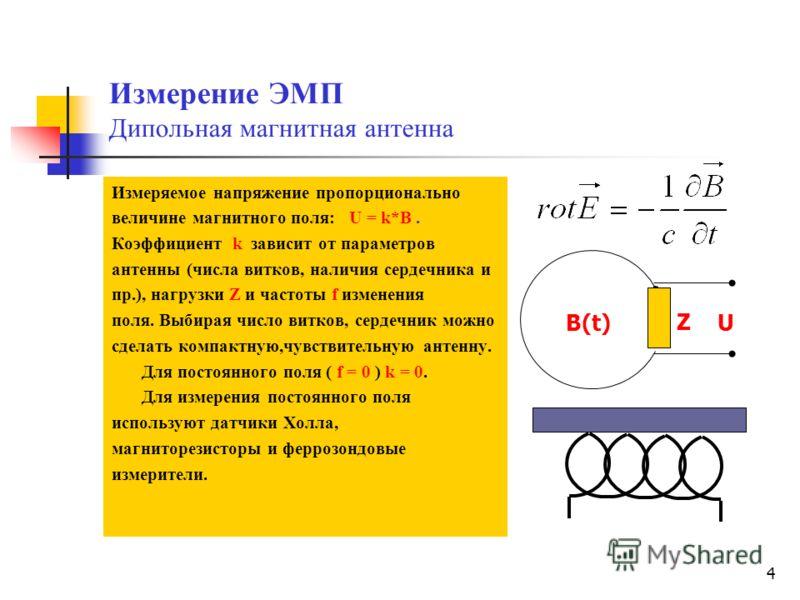 4 Измерение ЭМП Дипольная магнитная антенна Измеряемое напряжение пропорционально величине магнитного поля: U = k*В. Коэффициент k зависит от параметров антенны (числа витков, наличия сердечника и пр.), нагрузки Z и частоты f изменения поля. Выбирая