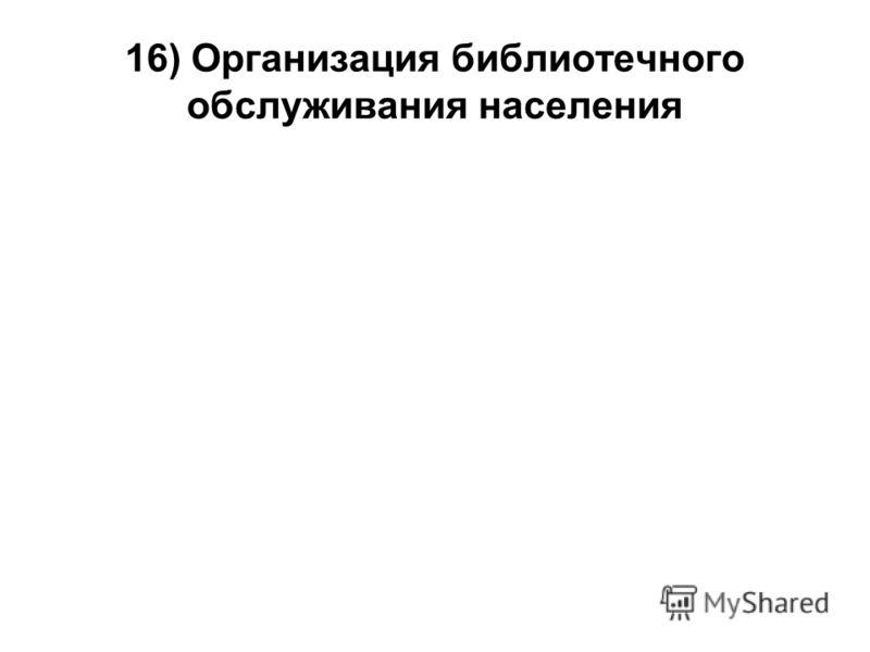 16) Организация библиотечного обслуживания населения