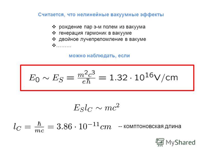 Считается, что нелинейные вакуумные эффекты рождение пар э-м полем из вакуума генерация гармоник в вакууме двойное лучепреломление в вакуме ……… можно наблюдать, если -- комптоновская длина