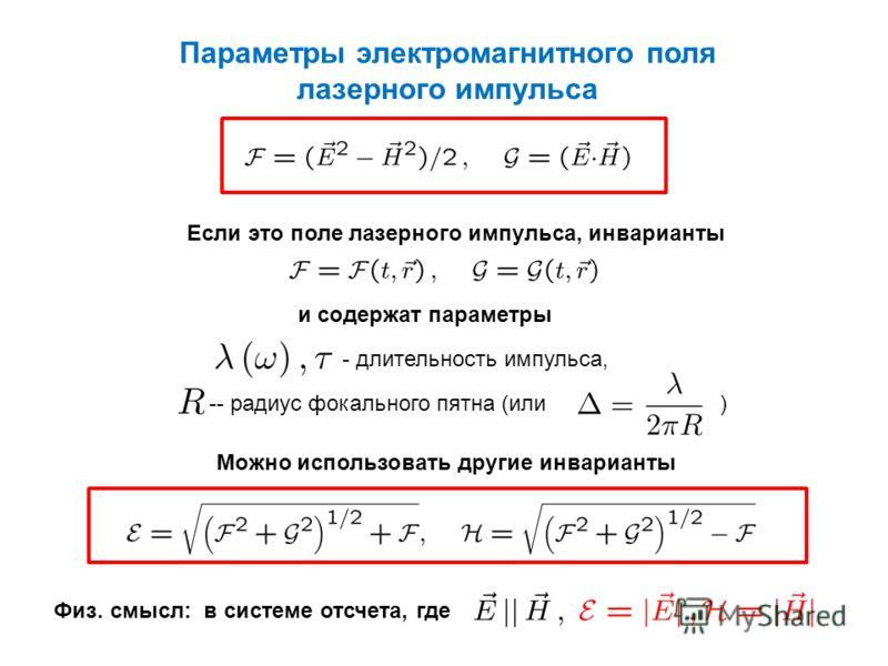 Параметры электромагнитного поля лазерного импульса Если это поле лазерного импульса, инварианты и содержат параметры - длительность импульса, -- радиус фокального пятна (или ) Можно использовать другие инварианты Физ. смысл: в системе отсчета, где
