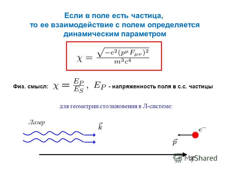 Если в поле есть частица, то ее взаимодействие с полем определяется динамическим параметром Физ. смысл: - напряженность поля в с.с. частицы Лазер для геометрии столкновения в Л-системе:
