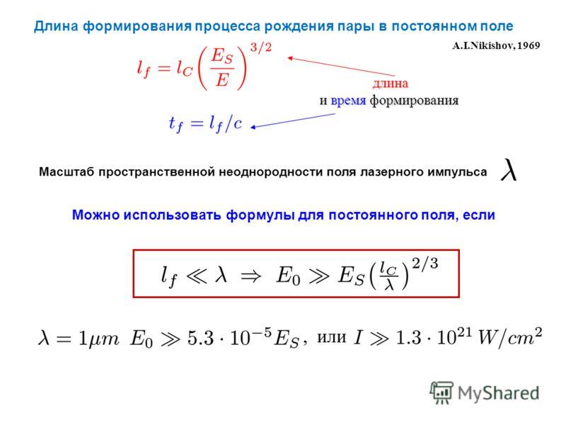 Длина формирования процесса рождения пары в постоянном поле A.I.Nikishov, 1969 длина длина и время формирования Масштаб пространственной неоднородности поля лазерного импульса, или Можно использовать формулы для постоянного поля, если
