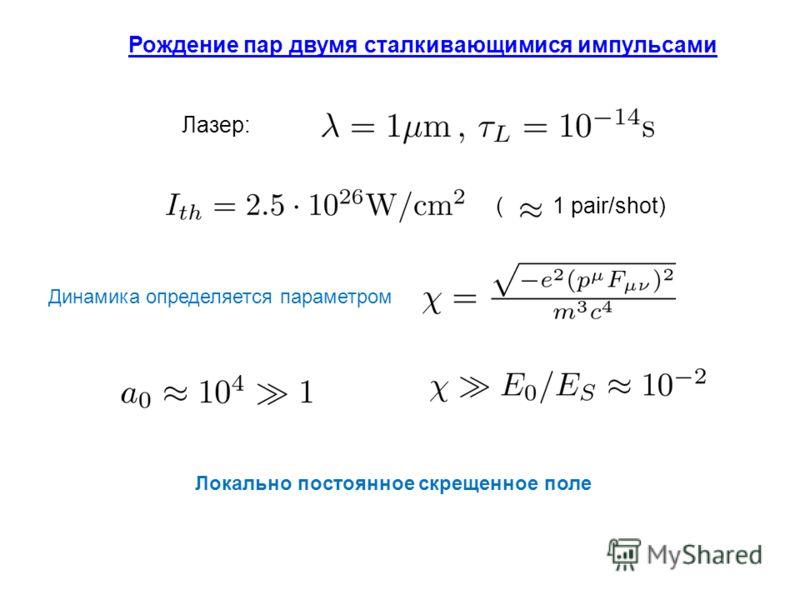 Рождение пар двумя сталкивающимися импульсами ( 1 pair/shot) Локально постоянное скрещенное поле Лазер: Динамика определяется параметром