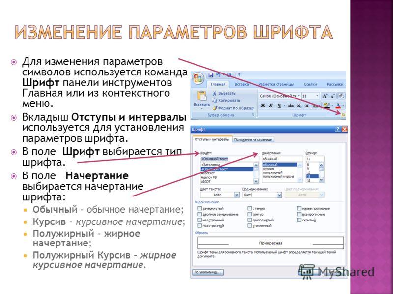 Для изменения параметров символов используется команда Шрифт панели инструментов Главная или из контекстного меню. Вкладыш Отступы и интервалы используется для установления параметров шрифта. В поле Шрифт выбирается тип шрифта. В поле Начертание выби