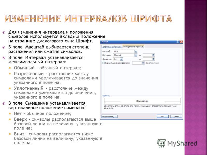 Для изменения интервала и положения символов используется вкладыш Положение на странице диалогового окна Шрифт. В поле Масштаб выбирается степень растяжения или сжатия символов. В поле Интервал устанавливается межсимвольный интервал: Обычный – обычны