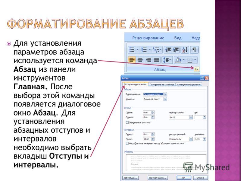 Для установления параметров абзаца используется команда Абзац из панели инструментов Главная. После выбора этой команды появляется диалоговое окно Абзац. Для установления абзацных отступов и интервалов необходимо выбрать вкладыш Отступы и интервалы.