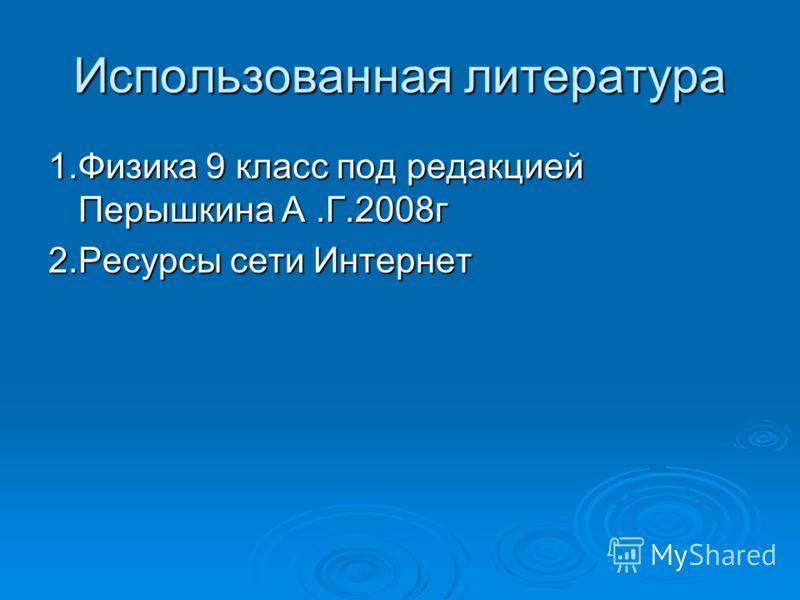 Использованная литература 1.Физика 9 класс под редакцией Перышкина А.Г.2008г 2.Ресурсы сети Интернет
