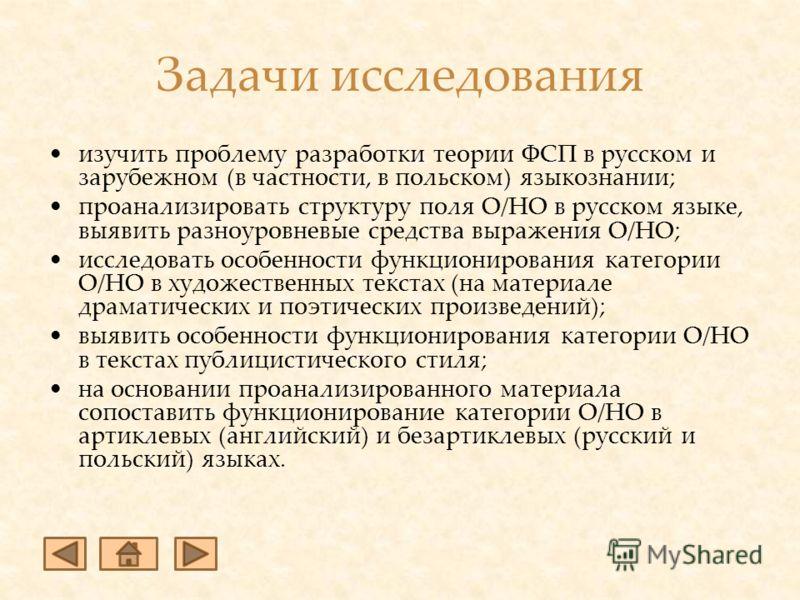 Задачи исследования изучить проблему разработки теории ФСП в русском и зарубежном (в частности, в польском) языкознании; проанализировать структуру поля О/НО в русском языке, выявить разноуровневые средства выражения О/НО; исследовать особенности фун