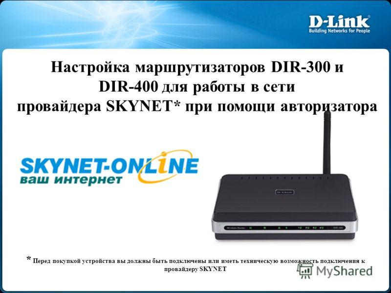 Настройка маршрутизаторов DIR-300 и DIR-400 для работы в сети провайдера SKYNET* при помощи авторизатора * Перед покупкой устройства вы должны быть подключены или иметь техническую возможность подключения к провайдеру SKYNET