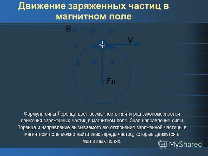 Движение заряженных частиц в магнитном поле Формула силы Лоренца дает возможность найти ряд закономерностей движения заряженных частиц в магнитном поле. Зная направление силы Лоренца и направление вызываемого ею отклонения заряженной частицы в магнит