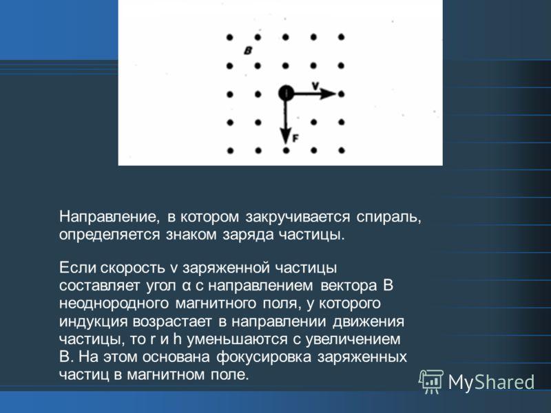 Направление, в котором закручивается спираль, определяется знаком заряда частицы. Если скорость v заряженной частицы составляет угол α с направлением вектора В неоднородного магнитного поля, у которого индукция возрастает в направлении движения части