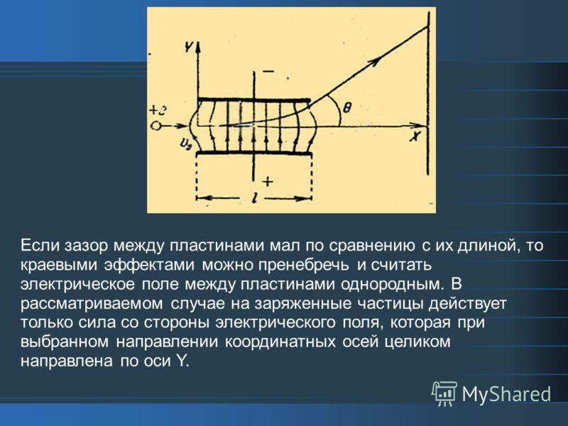 Если зазор между пластинами мал по сравнению с их длиной, то краевыми эффектами можно пренебречь и считать электрическое поле между пластинами однородным. В рассматриваемом случае на заряженные частицы действует только сила со стороны электрического