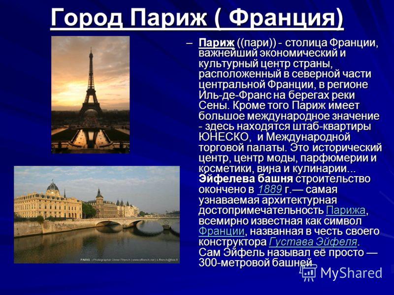 Город Париж ( Франция) –Париж ((пари)) - столица Франции, важнейший экономический и культурный центр страны, расположенный в северной части центральной Франции, в регионе Иль-де-Франс на берегах реки Сены. Кроме того Париж имеет большое международное