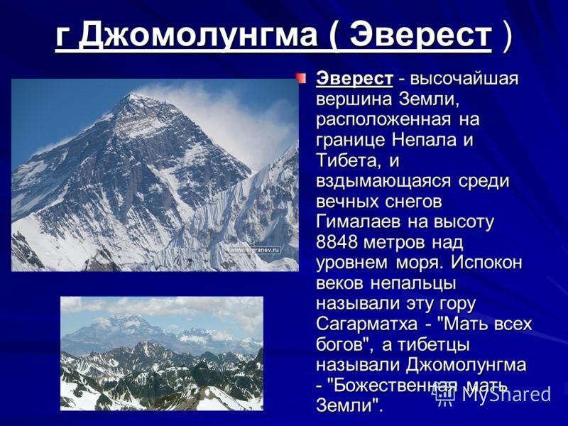 г Джомолунгма ( Эверест ) Эверест - высочайшая вершина Земли, расположенная на границе Непала и Тибета, и вздымающаяся среди вечных снегов Гималаев на высоту 8848 метров над уровнем моря. Испокон веков непальцы называли эту гору Сагарматха -