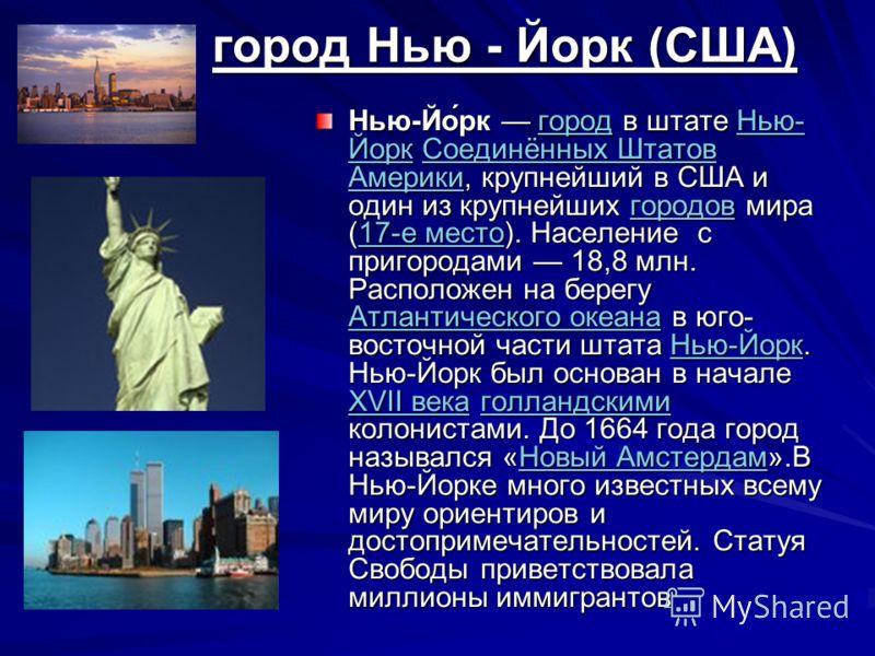 город Нью - Йорк (США) город Нью - Йорк (США) Нью-Йо́рк город в штате Нью- Йорк Соединённых Штатов Америки, крупнейший в США и один из крупнейших городов мира (17-е место). Население с пригородами 18,8 млн. Расположен на берегу Атлантического океана