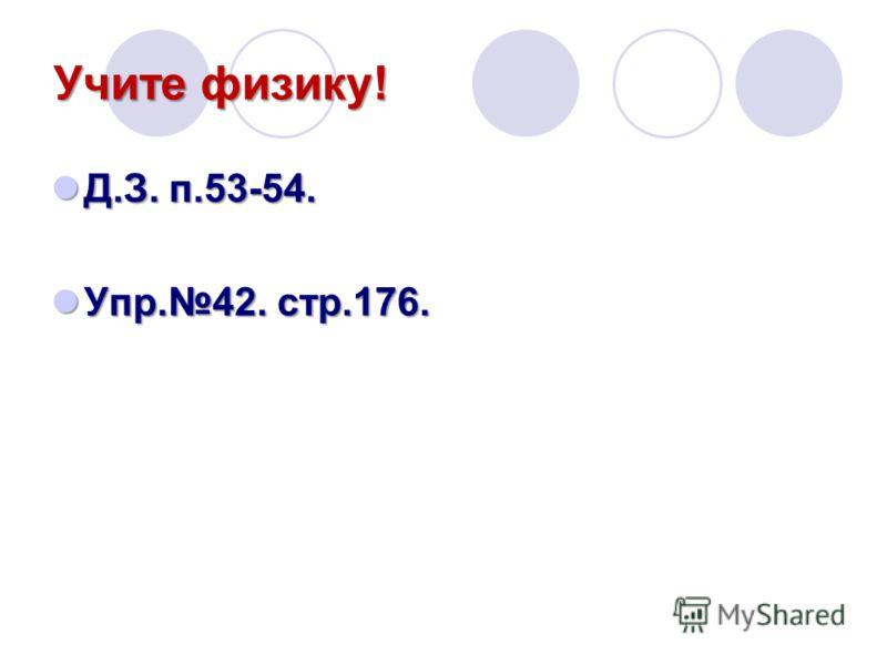 Учите физику! Д.З. п.53-54. Д.З. п.53-54. Упр.42. стр.176. Упр.42. стр.176.