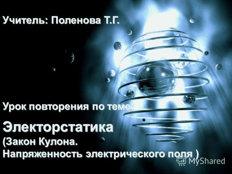 Урок повторения по теме : Электорстатика (Закон Кулона. Напряженность электрического поля ) Учитель: Поленова Т.Г.