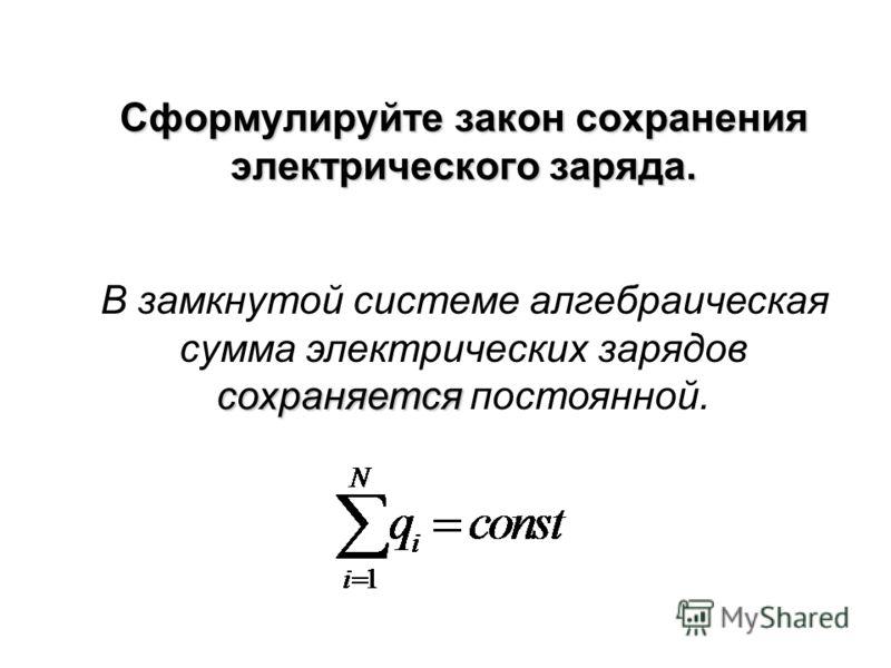 Сформулируйте закон сохранения электрического заряда. сохраняется В замкнутой системе алгебраическая сумма электрических зарядов сохраняется постоянной.