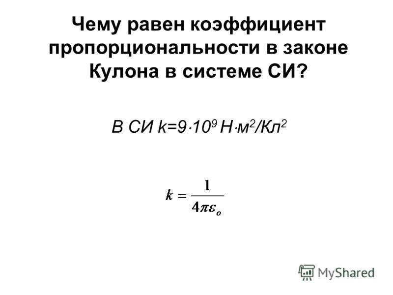 Чему равен коэффициент пропорциональности в законе Кулона в системе СИ? В СИ k=9 10 9 Н м 2 /Кл 2