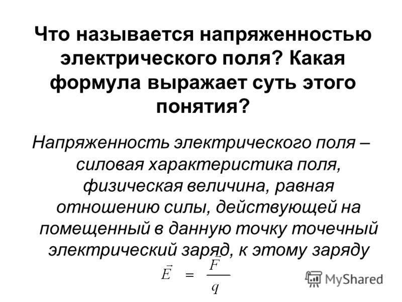 Что называется напряженностью электрического поля? Какая формула выражает суть этого понятия? Напряженность электрического поля – силовая характеристика поля, физическая величина, равная отношению силы, действующей на помещенный в данную точку точечн
