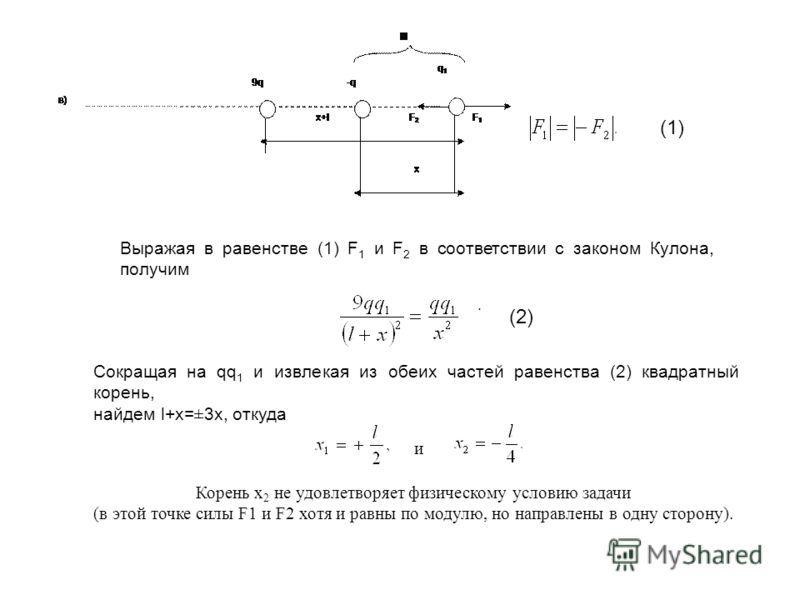 (1) Выражая в равенстве (1) F 1 и F 2 в соответствии с законом Кулона, получим. (2) Сокращая на qq 1 и извлекая из обеих частей равенства (2) квадратный корень, найдем l+x=±3x, откуда и Корень x 2 не удовлетворяет физическому условию задачи (в этой т