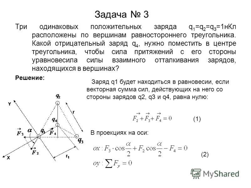 Задача 3 Три одинаковых положительных заряда q 1 =q 2 =q 3 =1нКл расположены по вершинам равностороннего треугольника. Какой отрицательный заряд q 4, нужно поместить в центре треугольника, чтобы сила притяжений с его стороны уравновесила силы взаимно