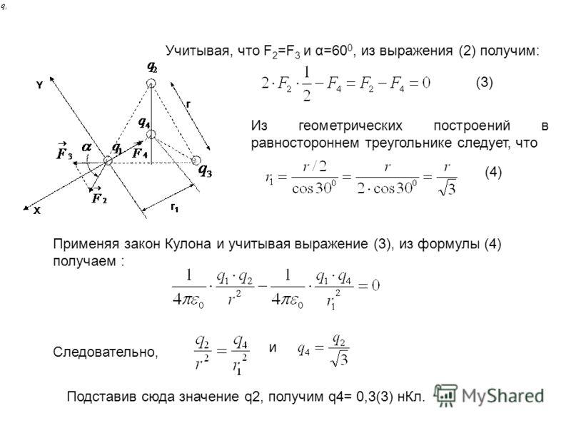 Из геометрических построений в равностороннем треугольнике следует, что Учитывая, что F 2 =F 3 и α=60 0, из выражения (2) получим:. Применяя закон Кулона и учитывая выражение (3), из формулы (4) получаем : (3) (4) Следовательно, и Подставив сюда знач