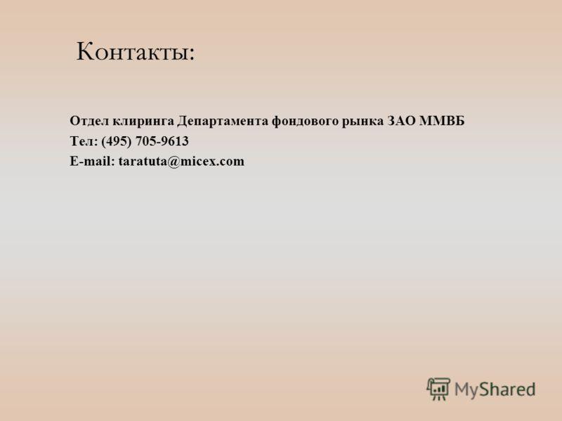 Контакты: Отдел клиринга Департамента фондового рынка ЗАО ММВБ Тел: (495) 705-9613 E-mail: taratuta@micex.com