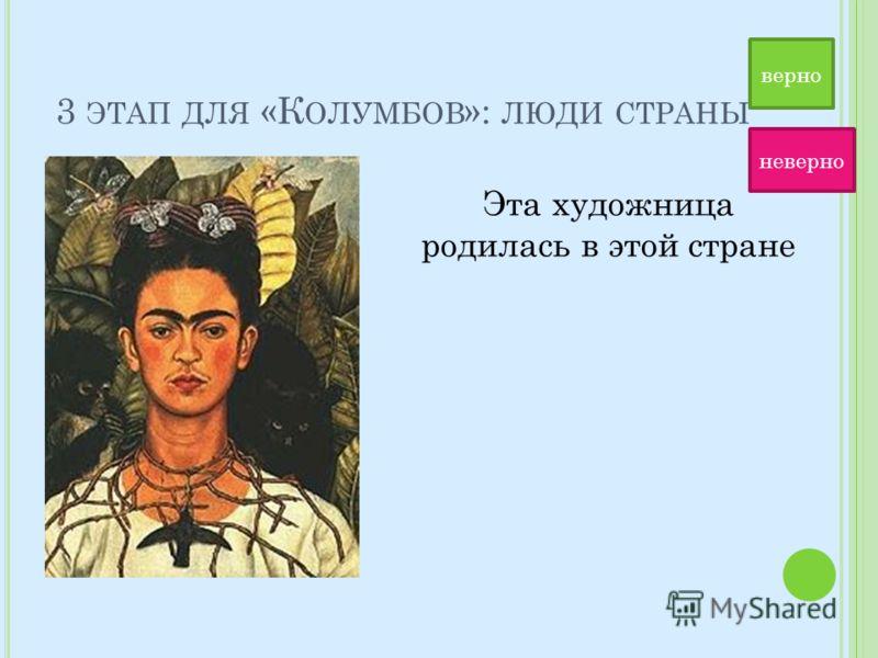 3 ЭТАП ДЛЯ «К ОЛУМБОВ »: ЛЮДИ СТРАНЫ Эта художница родилась в этой стране верно неверно