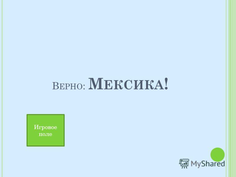 В ЕРНО : М ЕКСИКА ! Игровое поле