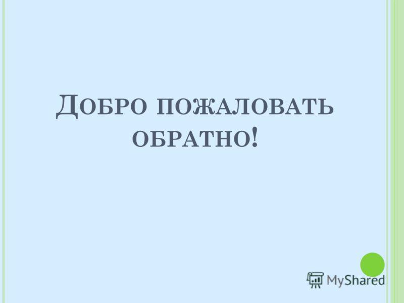 Д ОБРО ПОЖАЛОВАТЬ ОБРАТНО !